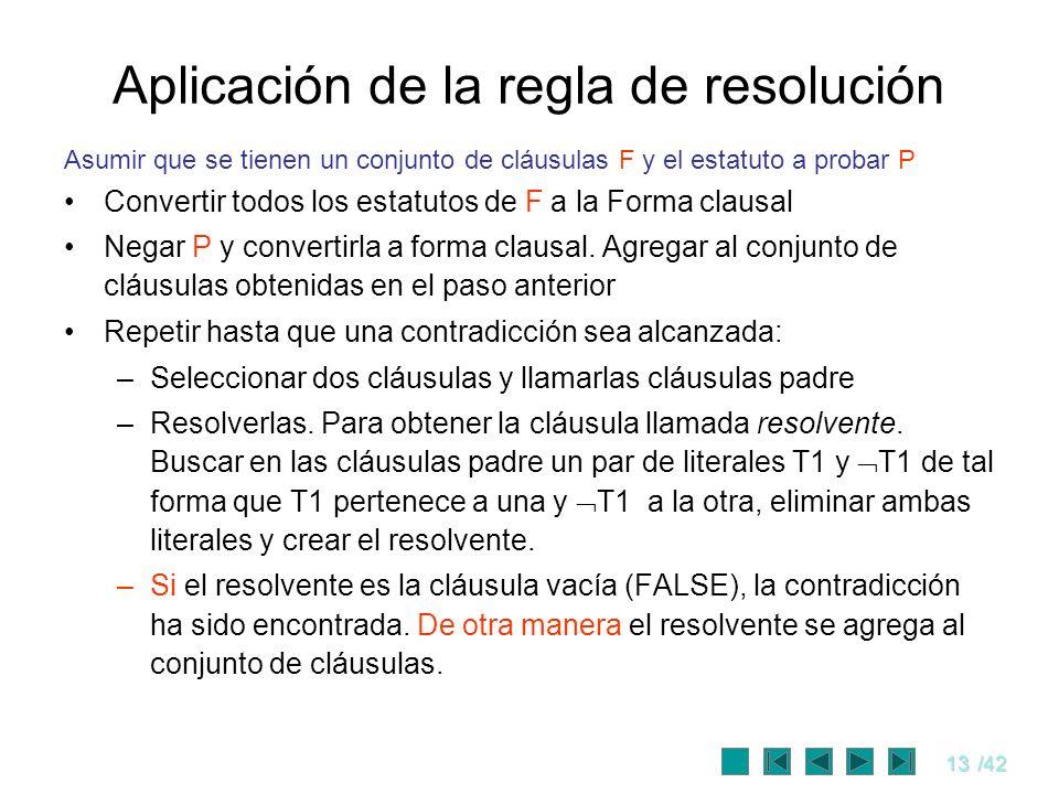 13/42 Aplicación de la regla de resolución Asumir que se tienen un conjunto de cláusulas F y el estatuto a probar P Convertir todos los estatutos de F