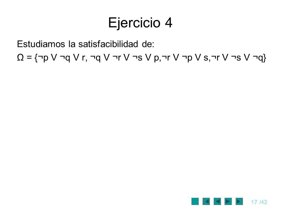 17/42 Ejercicio 4 Estudiamos la satisfacibilidad de: Ω = {¬p V ¬q V r, ¬q V ¬r V ¬s V p,¬r V ¬p V s,¬r V ¬s V ¬q}