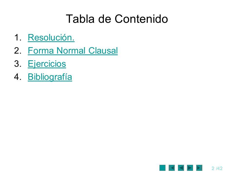 2/42 Tabla de Contenido 1.Resolución.Resolución. 2.Forma Normal ClausalForma Normal Clausal 3.EjerciciosEjercicios 4.BibliografíaBibliografía