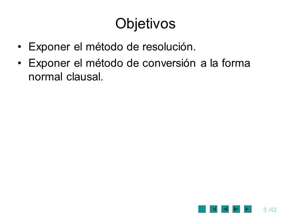3/42 Objetivos Exponer el método de resolución. Exponer el método de conversión a la forma normal clausal.