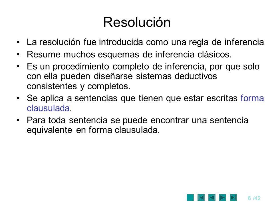 6/42 Resolución La resolución fue introducida como una regla de inferencia Resume muchos esquemas de inferencia clásicos. Es un procedimiento completo