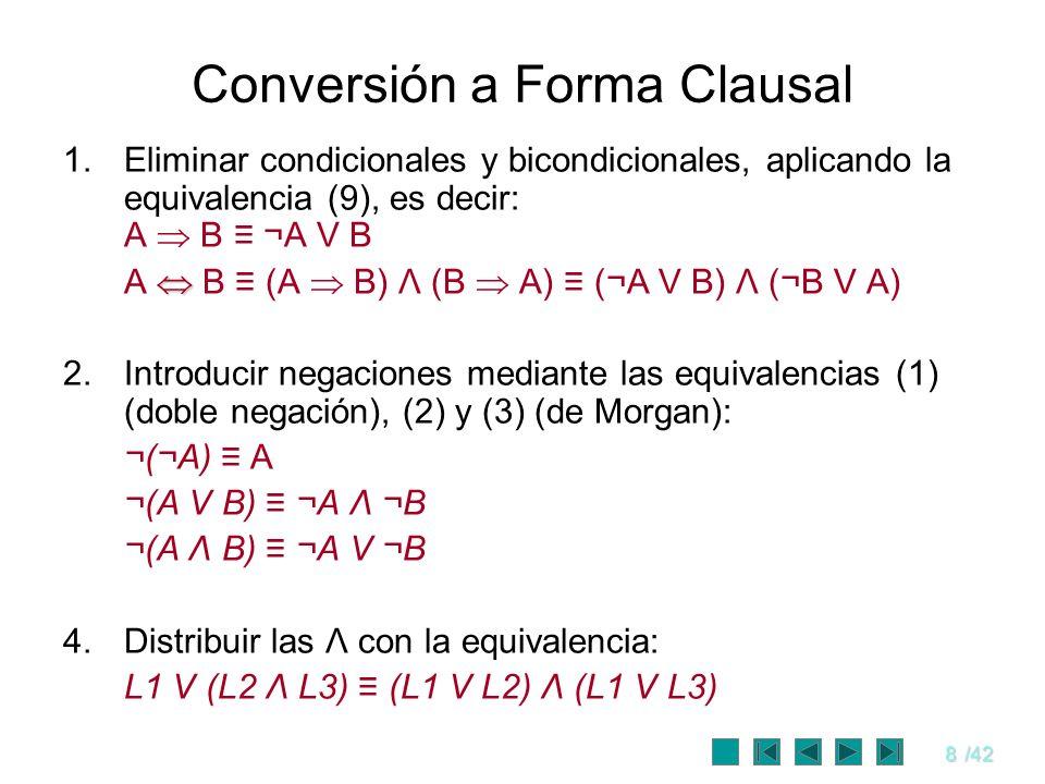 8/42 Conversión a Forma Clausal 1.Eliminar condicionales y bicondicionales, aplicando la equivalencia (9), es decir: A B ¬A V B A B (A B) Λ (B A) (¬A