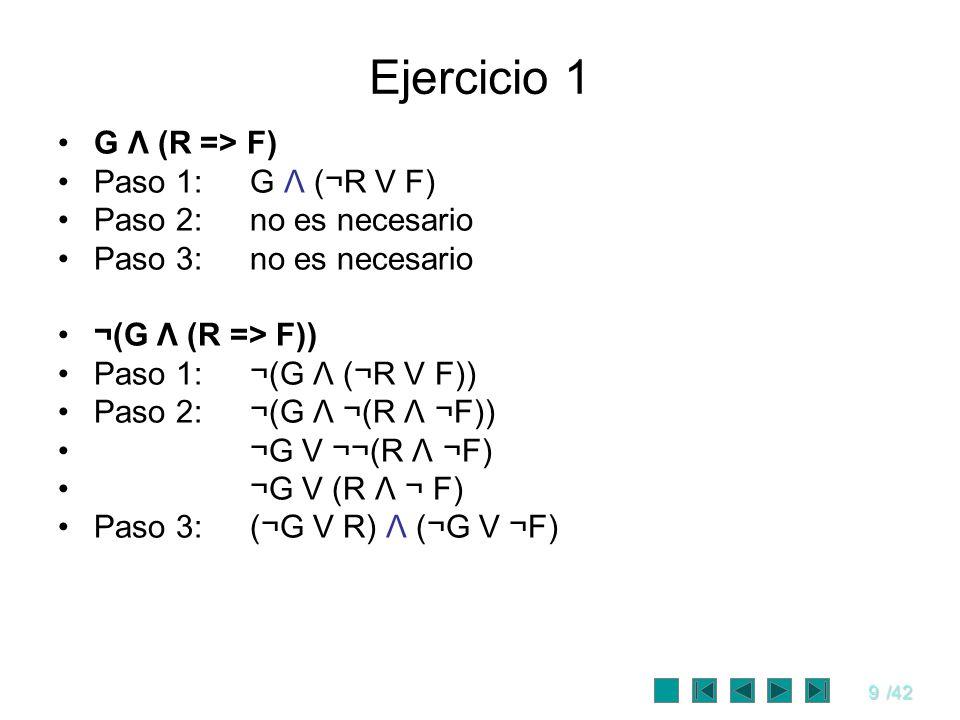 9/42 Ejercicio 1 G Λ (R => F) Paso 1:G Λ (¬R V F) Paso 2:no es necesario Paso 3:no es necesario ¬(G Λ (R => F)) Paso 1:¬(G Λ (¬R V F)) Paso 2:¬(G Λ ¬(
