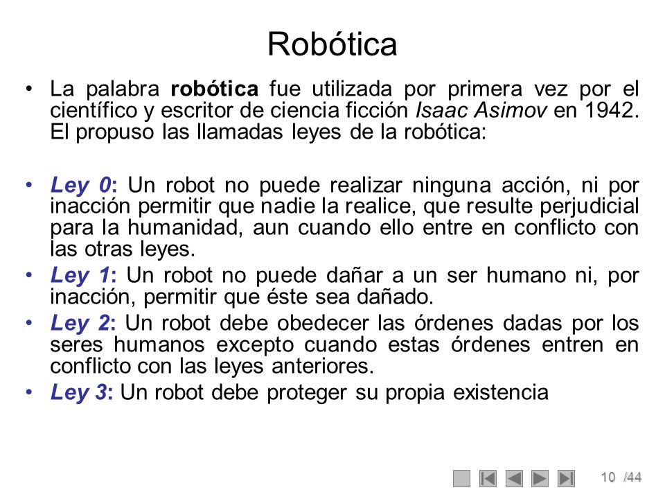 10/44 Robótica La palabra robótica fue utilizada por primera vez por el científico y escritor de ciencia ficción Isaac Asimov en 1942. El propuso las