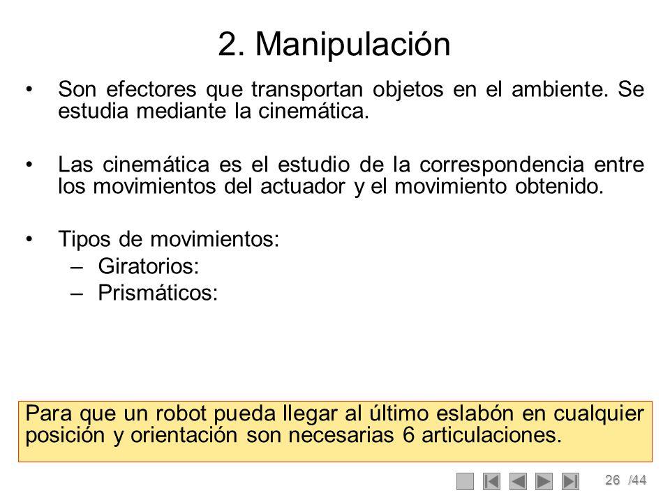 26/44 2. Manipulación Son efectores que transportan objetos en el ambiente. Se estudia mediante la cinemática. Las cinemática es el estudio de la corr