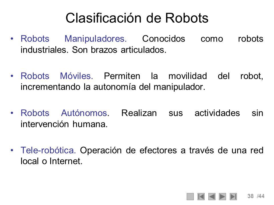 38/44 Clasificación de Robots Robots Manipuladores. Conocidos como robots industriales. Son brazos articulados. Robots Móviles. Permiten la movilidad