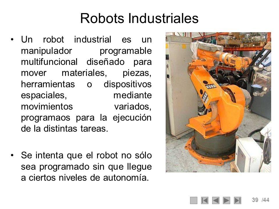 39/44 Robots Industriales Un robot industrial es un manipulador programable multifuncional diseñado para mover materiales, piezas, herramientas o disp
