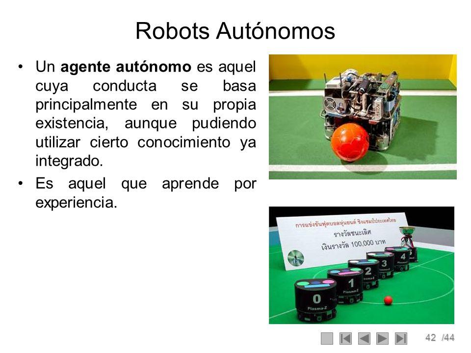 42/44 Robots Autónomos Un agente autónomo es aquel cuya conducta se basa principalmente en su propia existencia, aunque pudiendo utilizar cierto conoc