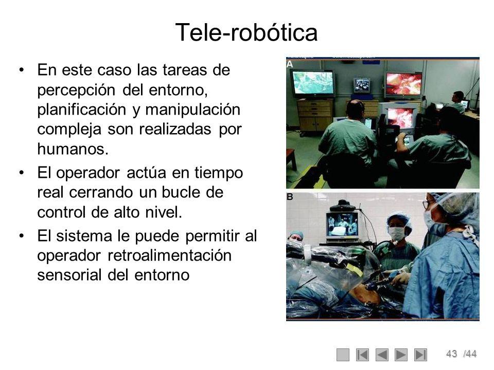 43/44 Tele-robótica En este caso las tareas de percepción del entorno, planificación y manipulación compleja son realizadas por humanos. El operador a