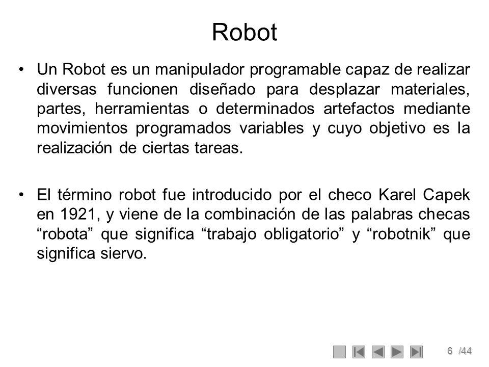 6/44 Robot Un Robot es un manipulador programable capaz de realizar diversas funcionen diseñado para desplazar materiales, partes, herramientas o dete