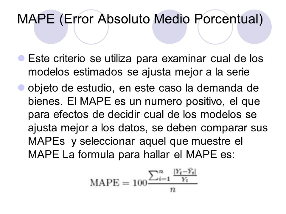 MAPE (Error Absoluto Medio Porcentual) Este criterio se utiliza para examinar cual de los modelos estimados se ajusta mejor a la serie objeto de estud
