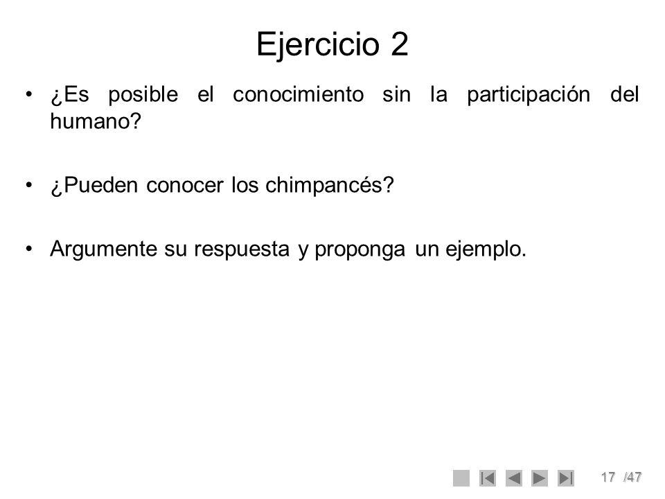 17/47 Ejercicio 2 ¿Es posible el conocimiento sin la participación del humano? ¿Pueden conocer los chimpancés? Argumente su respuesta y proponga un ej