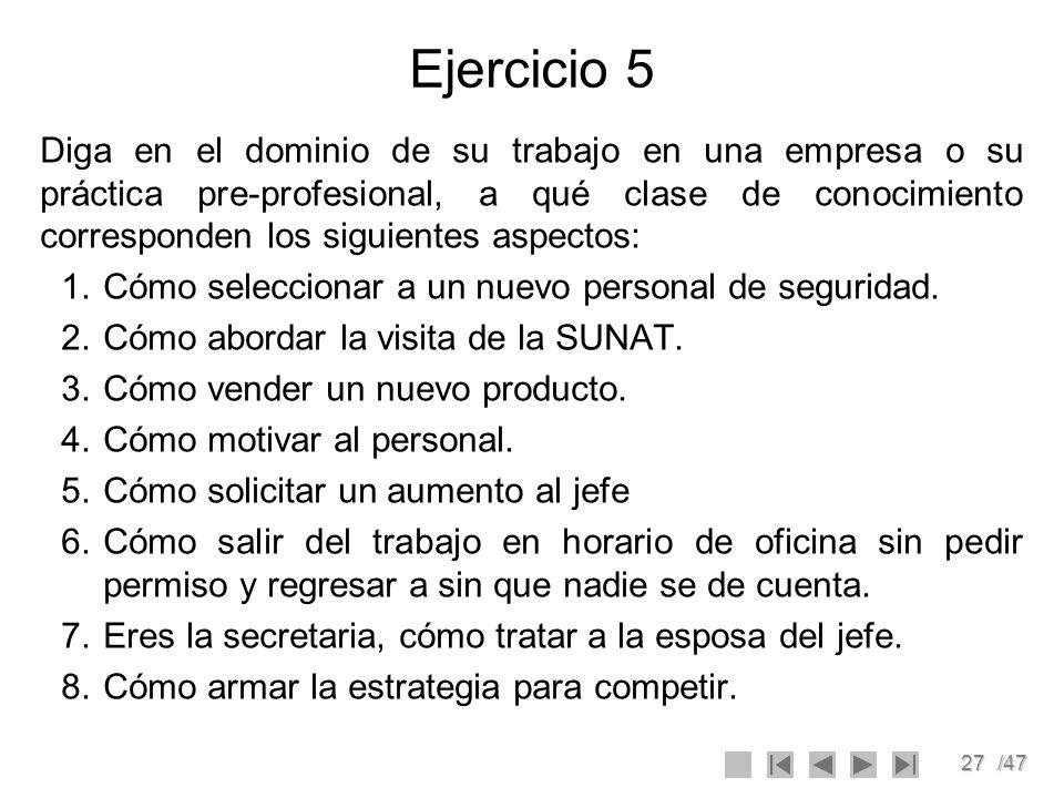 27/47 Ejercicio 5 Diga en el dominio de su trabajo en una empresa o su práctica pre-profesional, a qué clase de conocimiento corresponden los siguient