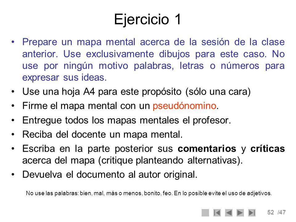 52/47 Ejercicio 1 Prepare un mapa mental acerca de la sesión de la clase anterior. Use exclusivamente dibujos para este caso. No use por ningún motivo
