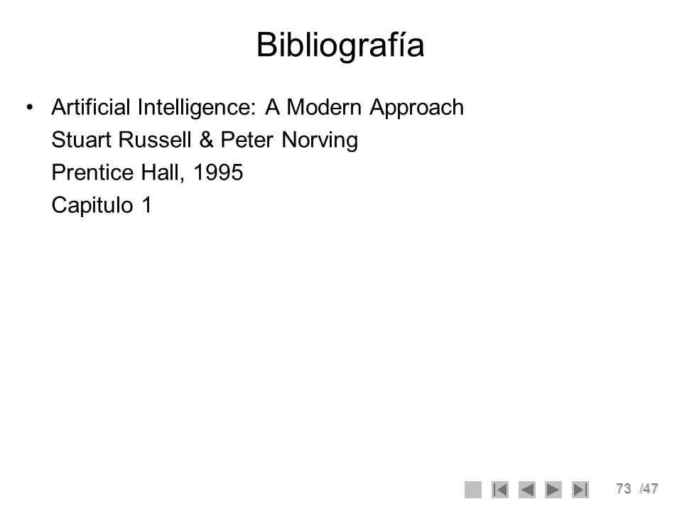 73/47 Bibliografía Artificial Intelligence: A Modern Approach Stuart Russell & Peter Norving Prentice Hall, 1995 Capitulo 1