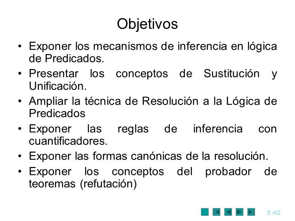 3/42 Objetivos Exponer los mecanismos de inferencia en lógica de Predicados. Presentar los conceptos de Sustitución y Unificación. Ampliar la técnica