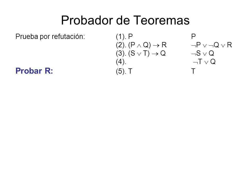 Probador de Teoremas Prueba por refutación:(1). PP (2). (P Q) R P Q R (3). (S T) Q S Q (4). T Q Probar R: (5). TT