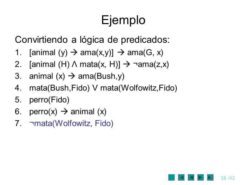 38/42 Ejemplo Convirtiendo a lógica de predicados: 1.[animal (y) ama(x,y)] ama(G, x) 2.[animal (H) Λ mata(x, H)] ¬ama(z,x) 3.animal (x) ama(Bush,y) 4.