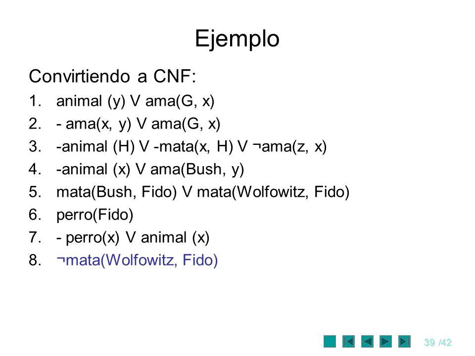 39/42 Ejemplo Convirtiendo a CNF: 1.animal (y) V ama(G, x) 2.- ama(x, y) V ama(G, x) 3.-animal (H) V -mata(x, H) V ¬ama(z, x) 4.-animal (x) V ama(Bush
