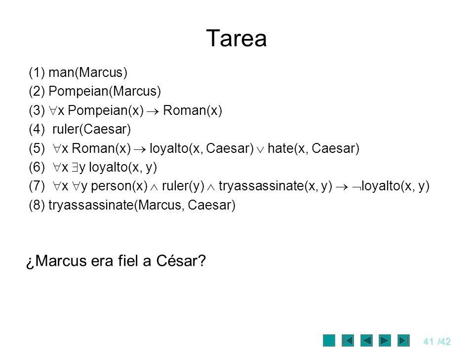 41/42 Tarea (1) man(Marcus) (2) Pompeian(Marcus) (3) x Pompeian(x) Roman(x) (4) ruler(Caesar) (5) x Roman(x) loyalto(x, Caesar) hate(x, Caesar) (6) x
