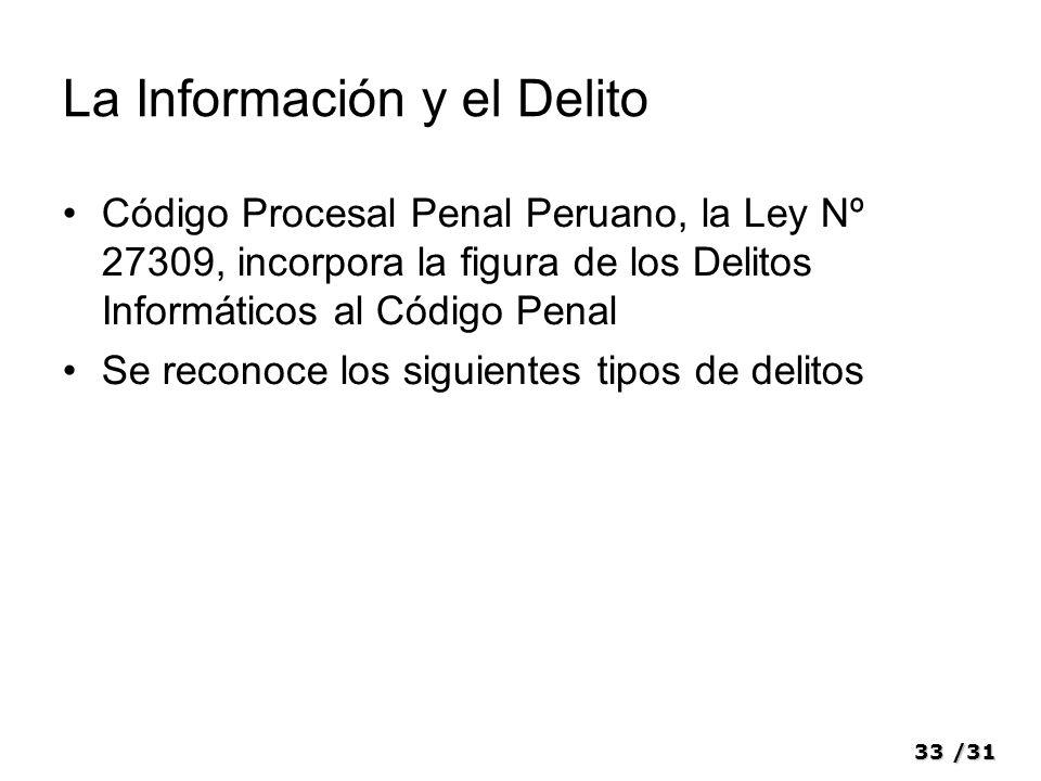 33/31 La Información y el Delito Código Procesal Penal Peruano, la Ley Nº 27309, incorpora la figura de los Delitos Informáticos al Código Penal Se reconoce los siguientes tipos de delitos