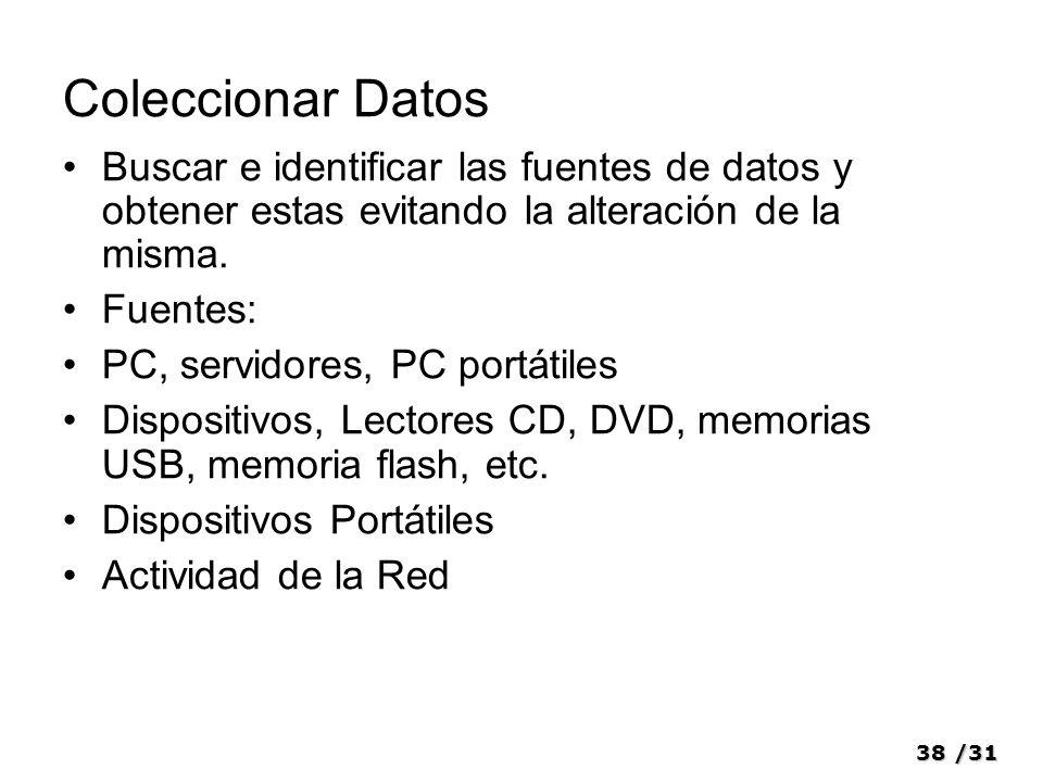 38/31 Coleccionar Datos Buscar e identificar las fuentes de datos y obtener estas evitando la alteración de la misma. Fuentes: PC, servidores, PC port