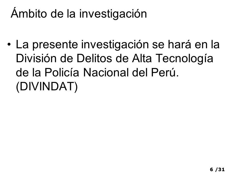 6/31 Ámbito de la investigación La presente investigación se hará en la División de Delitos de Alta Tecnología de la Policía Nacional del Perú. (DIVIN