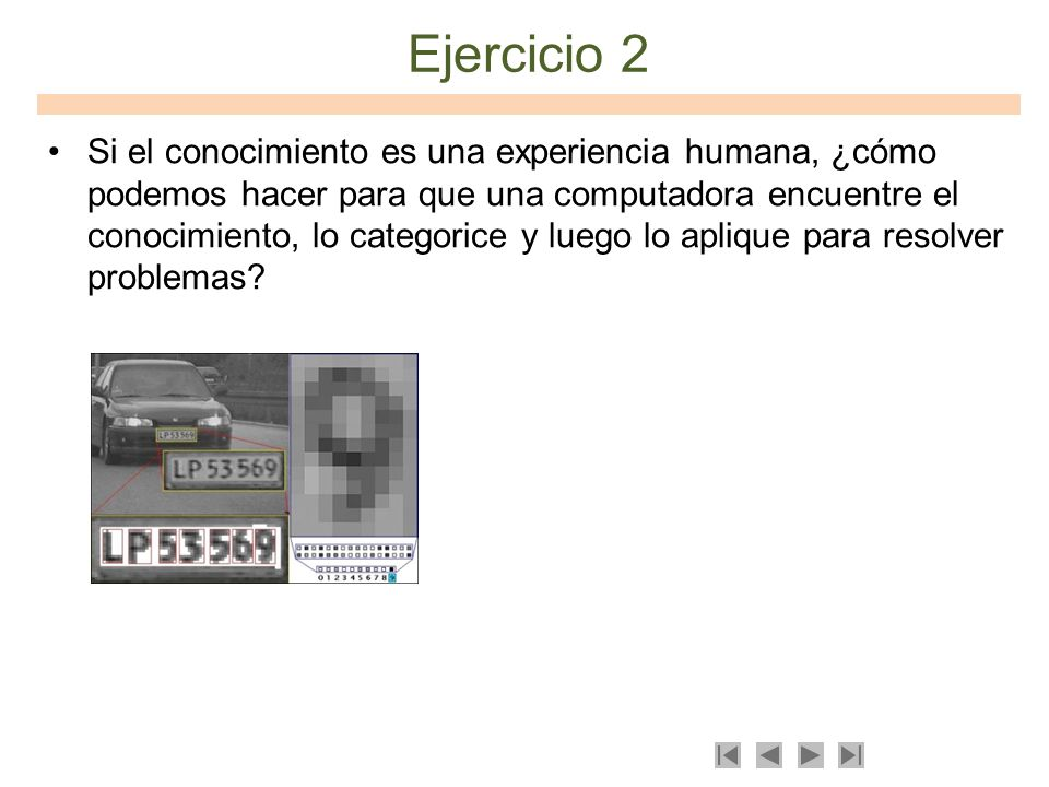 Ejercicio 2 Si el conocimiento es una experiencia humana, ¿cómo podemos hacer para que una computadora encuentre el conocimiento, lo categorice y lueg