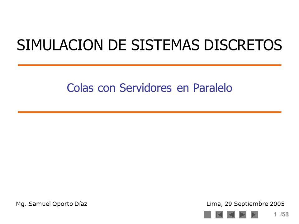 1/58 Colas con Servidores en Paralelo Mg. Samuel Oporto Díaz Lima, 29 Septiembre 2005 SIMULACION DE SISTEMAS DISCRETOS