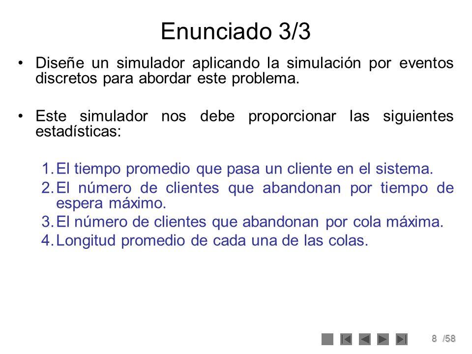8/58 Enunciado 3/3 Diseñe un simulador aplicando la simulación por eventos discretos para abordar este problema. Este simulador nos debe proporcionar