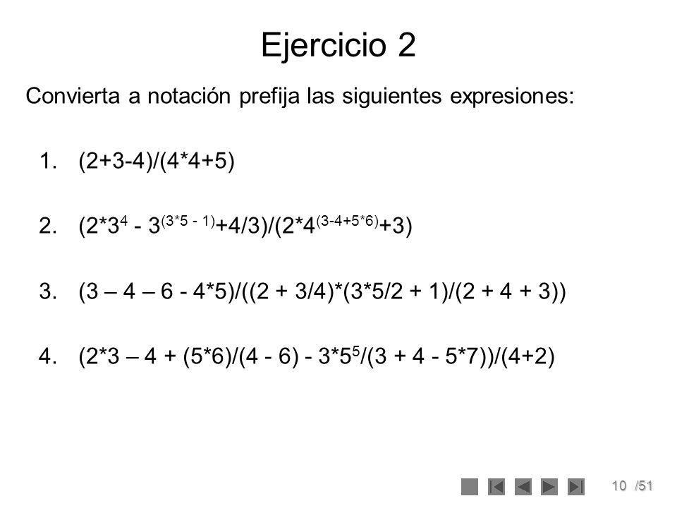 10/51 Ejercicio 2 Convierta a notación prefija las siguientes expresiones: 1.(2+3-4)/(4*4+5) 2.(2*3 4 - 3 (3*5 - 1) +4/3)/(2*4 (3-4+5*6) +3) 3.(3 – 4