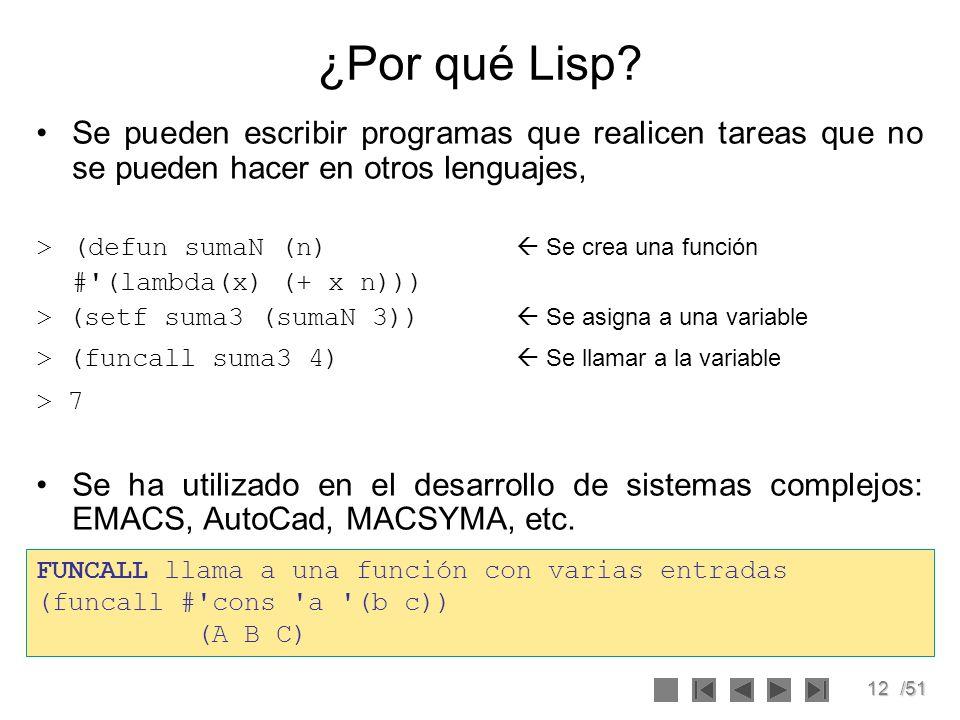12/51 ¿Por qué Lisp? Se pueden escribir programas que realicen tareas que no se pueden hacer en otros lenguajes, >(defun sumaN (n) Se crea una función