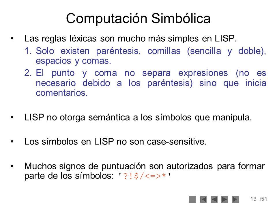 13/51 Computación Simbólica Las reglas léxicas son mucho más simples en LISP. 1.Solo existen paréntesis, comillas (sencilla y doble), espacios y comas