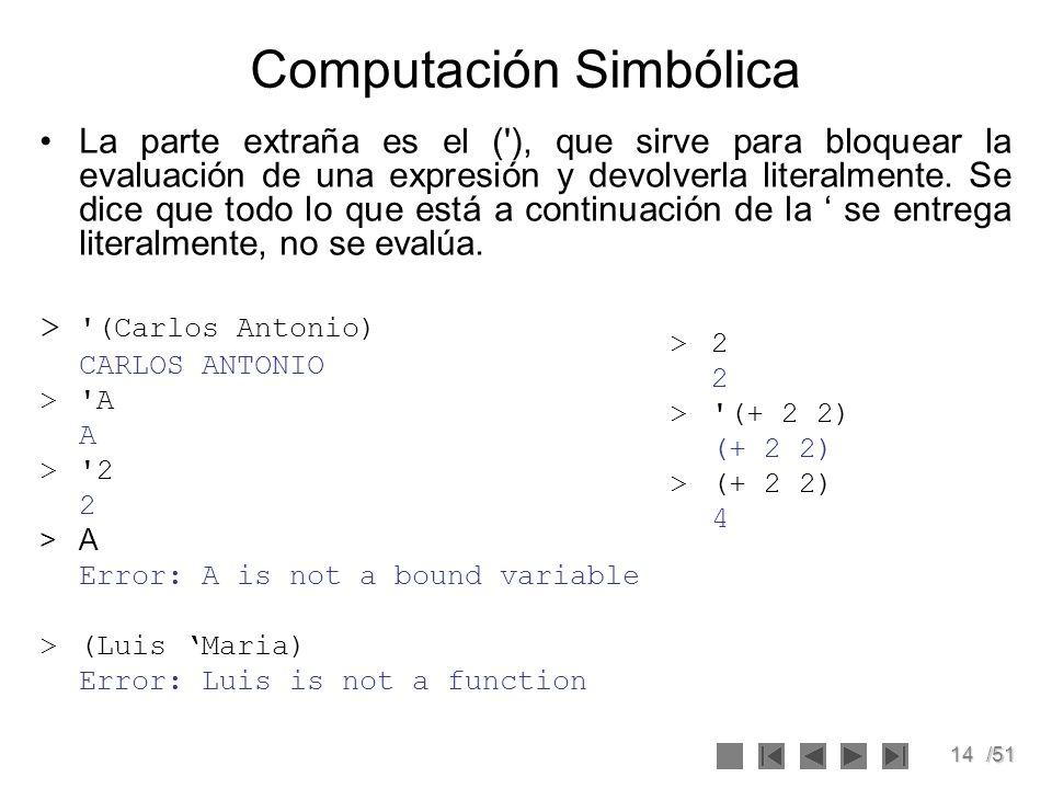 14/51 Computación Simbólica La parte extraña es el ('), que sirve para bloquear la evaluación de una expresión y devolverla literalmente. Se dice que