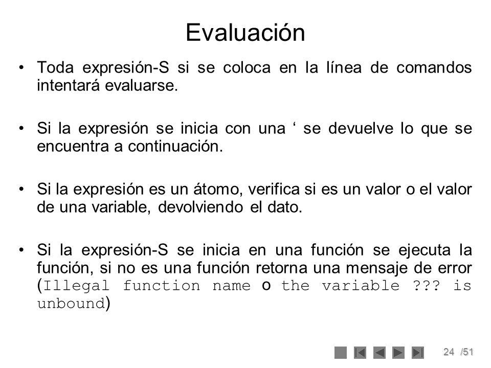 24/51 Evaluación Toda expresión-S si se coloca en la línea de comandos intentará evaluarse. Si la expresión se inicia con una se devuelve lo que se en