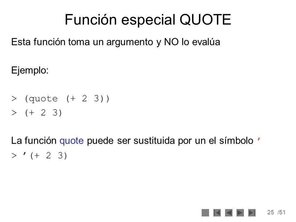 25/51 Función especial QUOTE Esta función toma un argumento y NO lo evalúa Ejemplo: > (quote (+ 2 3)) > (+ 2 3) La función quote puede ser sustituida