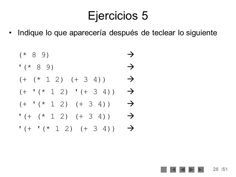 26/51 Ejercicios 5 Indique lo que aparecería después de teclear lo siguiente (* 8 9) '(* 8 9) (+ (* 1 2) (+ 3 4)) (+ '(* 1 2) '(+ 3 4)) (+ '(* 1 2) (+