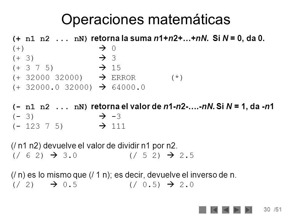 30/51 Operaciones matemáticas (+ n1 n2... nN) retorna la suma n1+n2+…+nN. Si N = 0, da 0. (+) 0 (+ 3) 3 (+ 3 7 5) 15 (+ 32000 32000) ERROR (*) (+ 3200