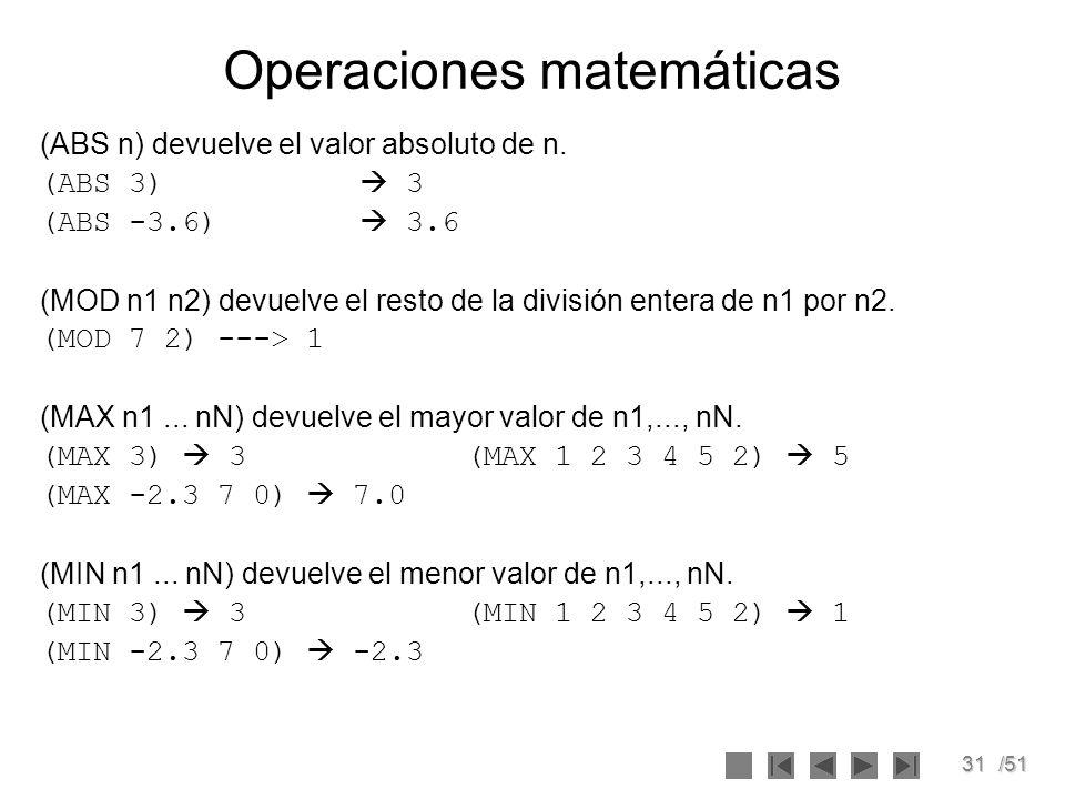 31/51 Operaciones matemáticas (ABS n) devuelve el valor absoluto de n. (ABS 3) 3 (ABS -3.6) 3.6 (MOD n1 n2) devuelve el resto de la división entera de