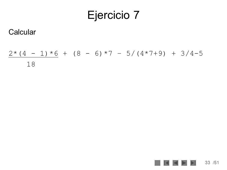 33/51 Calcular 2*(4 - 1)*6 + (8 - 6)*7 – 5/(4*7+9) + 3/4-5 18 Ejercicio 7