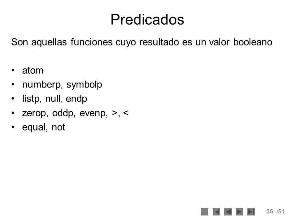 35/51 Predicados Son aquellas funciones cuyo resultado es un valor booleano atom numberp, symbolp listp, null, endp zerop, oddp, evenp, >, < equal, no