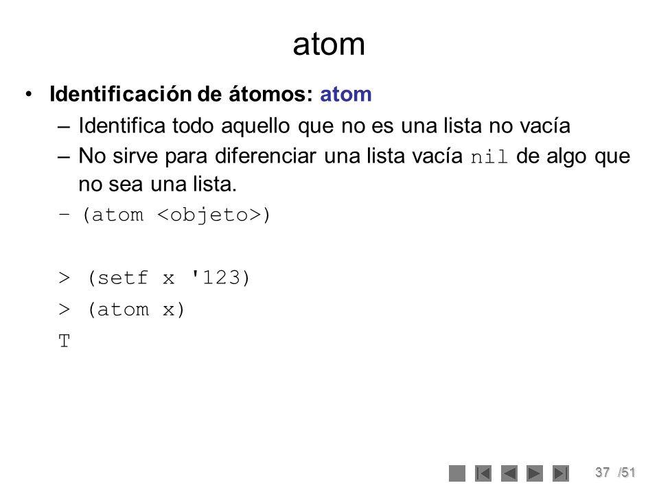 37/51 atom Identificación de átomos: atom –Identifica todo aquello que no es una lista no vacía –No sirve para diferenciar una lista vacía nil de algo