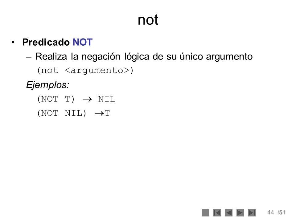 44/51 not Predicado NOT –Realiza la negación lógica de su único argumento (not ) Ejemplos: (NOT T) NIL (NOT NIL) T