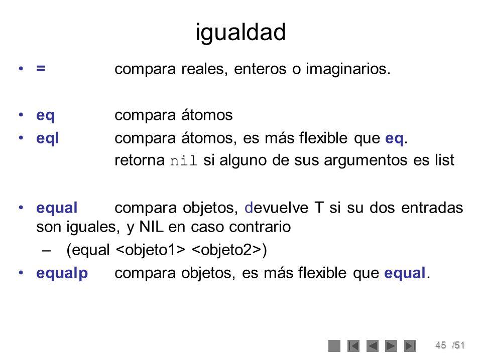 45/51 igualdad = compara reales, enteros o imaginarios. eqcompara átomos eqlcompara átomos, es más flexible que eq. retorna nil si alguno de sus argum