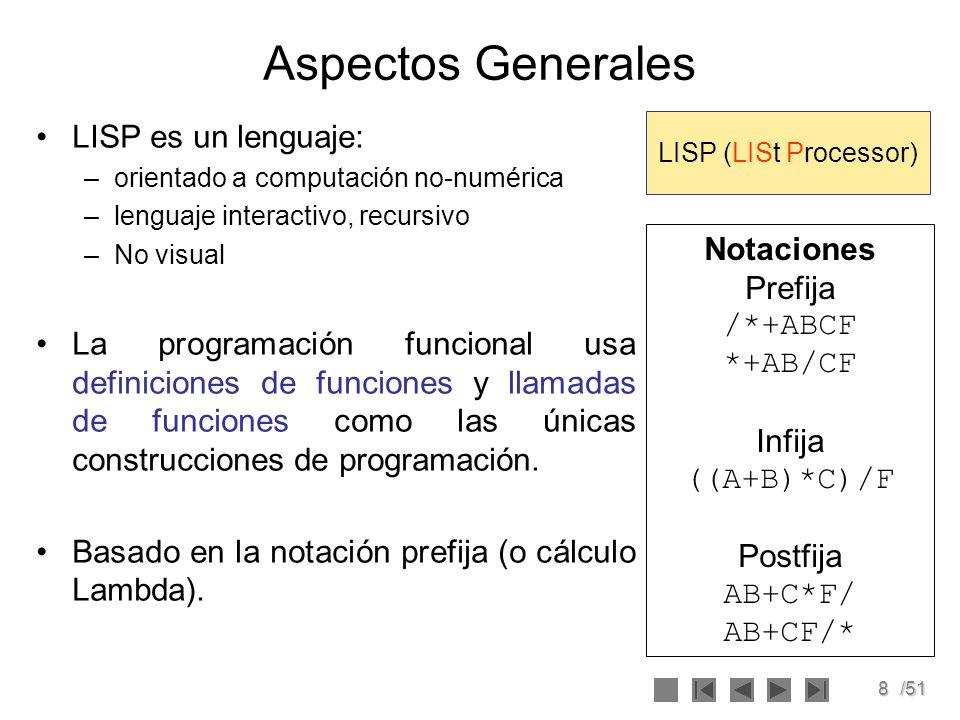8/51 Aspectos Generales LISP es un lenguaje: –orientado a computación no-numérica –lenguaje interactivo, recursivo –No visual La programación funciona