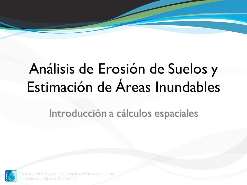 Cálculos espaciales Integración de varias capas de información –Susceptibilidad de inundación –Vulnerabilidad a erosión de suelo –Otros ejemplos: Cambios de cobertura del suelo (e.g., deforestación, expansión agrícola / urbana)