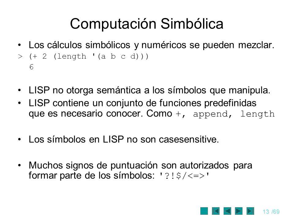 13/69 Computación Simbólica Los cálculos simbólicos y numéricos se pueden mezclar. > (+ 2 (length '(a b c d))) 6 LISP no otorga semántica a los símbol