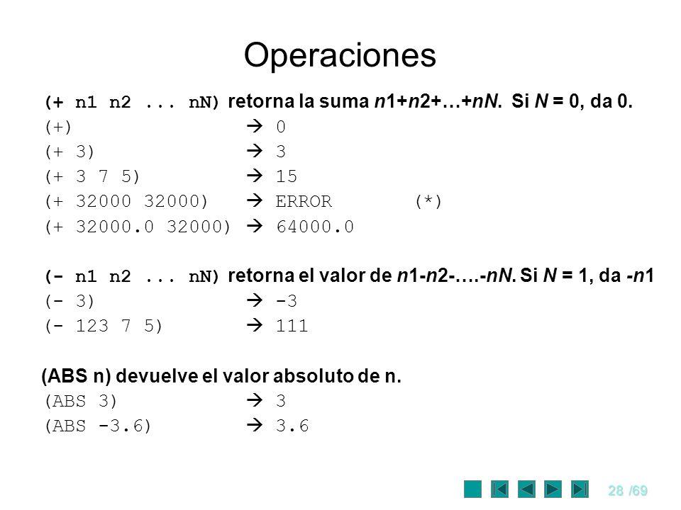 28/69 Operaciones (+ n1 n2... nN) retorna la suma n1+n2+…+nN. Si N = 0, da 0. (+) 0 (+ 3) 3 (+ 3 7 5) 15 (+ 32000 32000) ERROR (*) (+ 32000.0 32000) 6