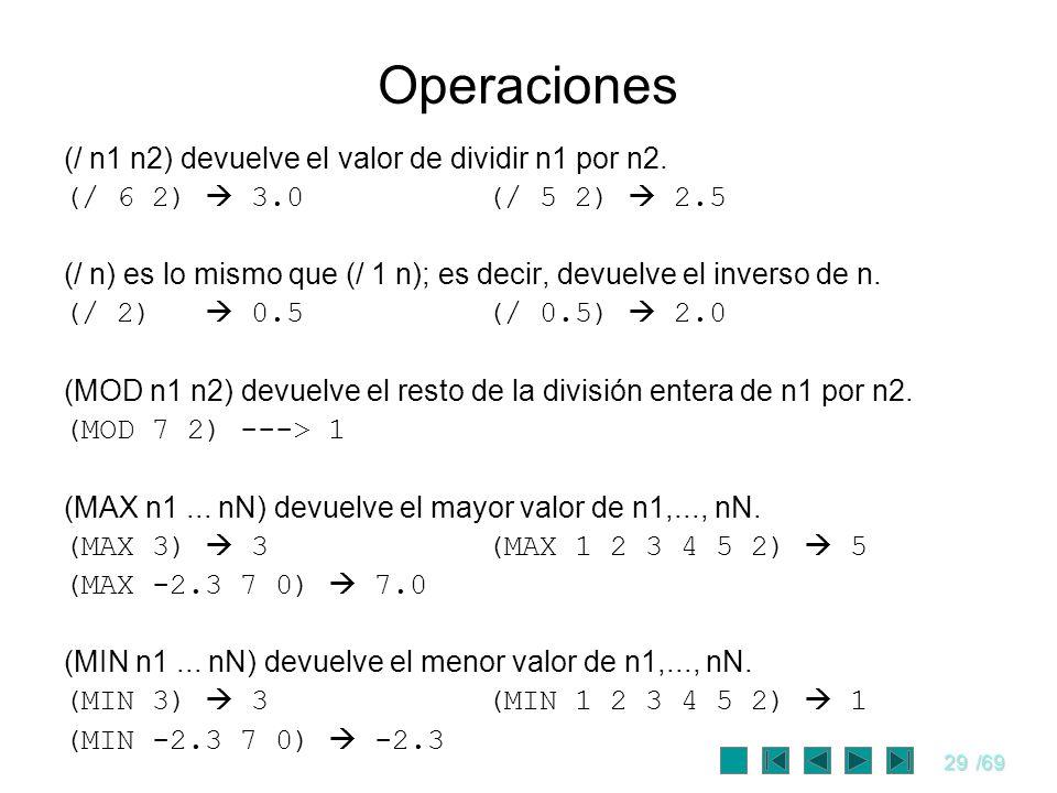 29/69 Operaciones (/ n1 n2) devuelve el valor de dividir n1 por n2. (/ 6 2) 3.0(/ 5 2) 2.5 (/ n) es lo mismo que (/ 1 n); es decir, devuelve el invers