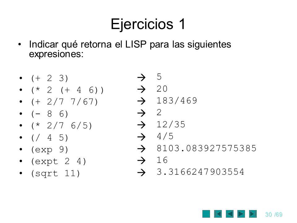 30/69 Indicar qué retorna el LISP para las siguientes expresiones: (+ 2 3) (* 2 (+ 4 6)) (+ 2/7 7/67) (- 8 6) (* 2/7 6/5) (/ 4 5) (exp 9) (expt 2 4) (